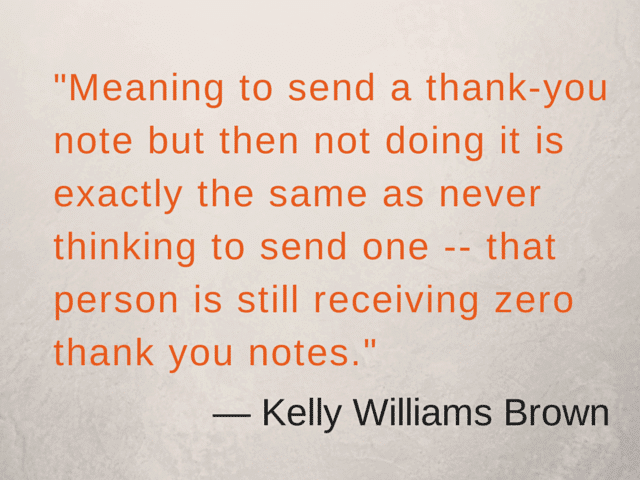 """""""Meaning to send a thank-you note but then not doing it is exactly the same as never thinking to send one -- that person is still receiving zero thank you notes."""" ― Kelly Williams Brown"""